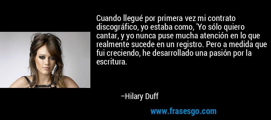 Cuando llegué por primera vez mi contrato discográfico, yo estaba como, 'Yo sólo quiero cantar, y yo nunca puse mucha atención en lo que realmente sucede en un registro. Pero a medida que fui creciendo, he desarrollado una pasión por la escritura. – Hilary Duff