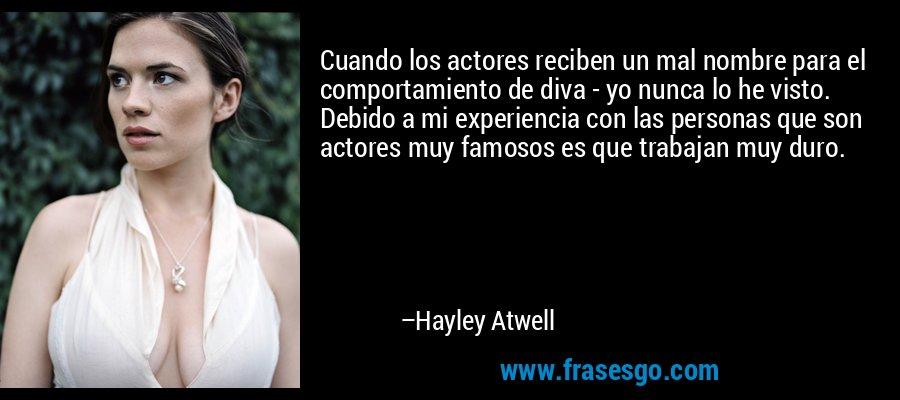 Cuando los actores reciben un mal nombre para el comportamiento de diva - yo nunca lo he visto. Debido a mi experiencia con las personas que son actores muy famosos es que trabajan muy duro. – Hayley Atwell
