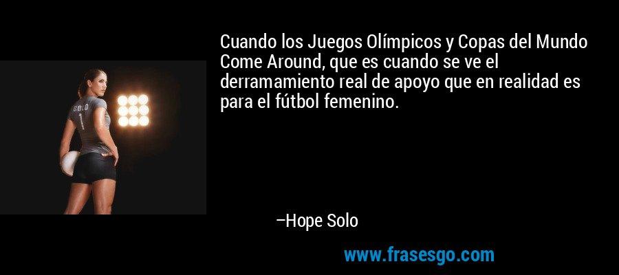 Cuando los Juegos Olímpicos y Copas del Mundo Come Around, que es cuando se ve el derramamiento real de apoyo que en realidad es para el fútbol femenino. – Hope Solo