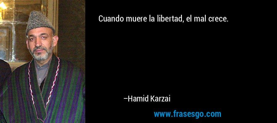 Cuando muere la libertad, el mal crece. – Hamid Karzai