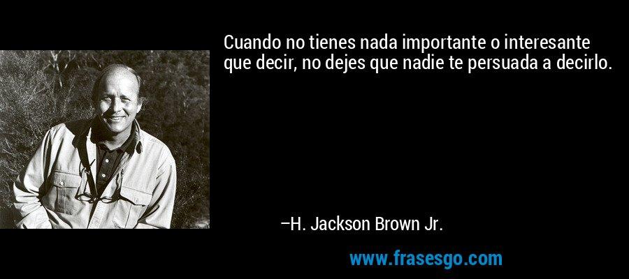 Cuando no tienes nada importante o interesante que decir, no dejes que nadie te persuada a decirlo. – H. Jackson Brown Jr.