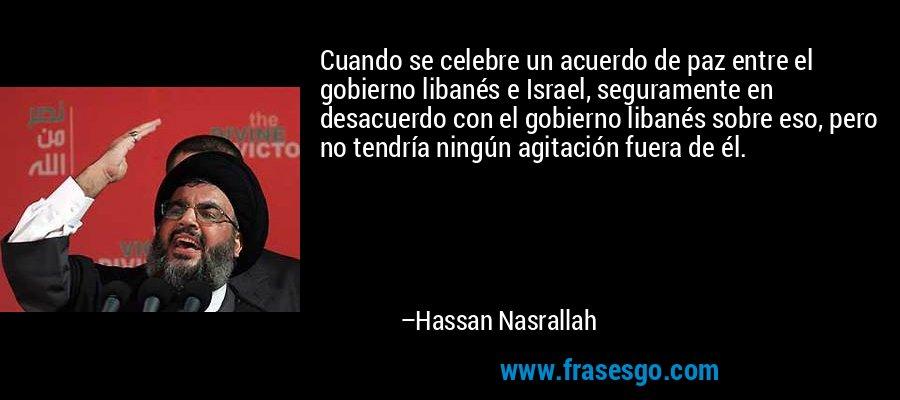 Cuando se celebre un acuerdo de paz entre el gobierno libanés e Israel, seguramente en desacuerdo con el gobierno libanés sobre eso, pero no tendría ningún agitación fuera de él. – Hassan Nasrallah