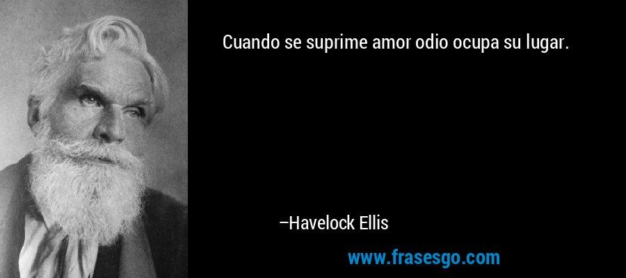 Cuando se suprime amor odio ocupa su lugar. – Havelock Ellis