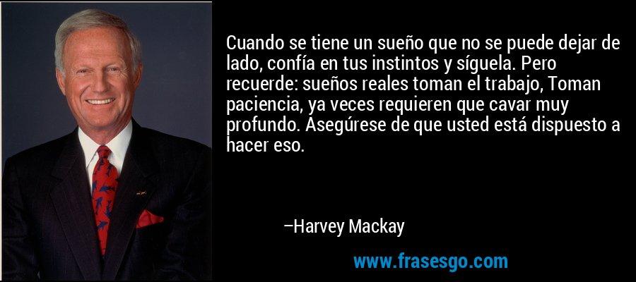Cuando se tiene un sueño que no se puede dejar de lado, confía en tus instintos y síguela. Pero recuerde: sueños reales toman el trabajo, Toman paciencia, ya veces requieren que cavar muy profundo. Asegúrese de que usted está dispuesto a hacer eso. – Harvey Mackay