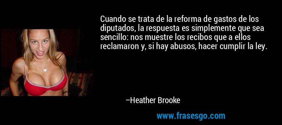 Cuando se trata de la reforma de gastos de los diputados, la respuesta es simplemente que sea sencillo: nos muestre los recibos que a ellos reclamaron y, si hay abusos, hacer cumplir la ley. – Heather Brooke