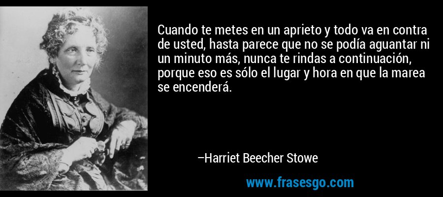 Cuando te metes en un aprieto y todo va en contra de usted, hasta parece que no se podía aguantar ni un minuto más, nunca te rindas a continuación, porque eso es sólo el lugar y hora en que la marea se encenderá. – Harriet Beecher Stowe
