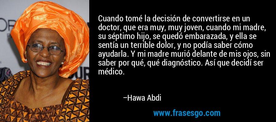 Cuando tomé la decisión de convertirse en un doctor, que era muy, muy joven, cuando mi madre, su séptimo hijo, se quedó embarazada, y ella se sentía un terrible dolor, y no podía saber cómo ayudarla. Y mi madre murió delante de mis ojos, sin saber por qué, qué diagnóstico. Así que decidí ser médico. – Hawa Abdi
