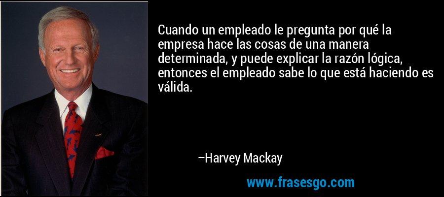 Cuando un empleado le pregunta por qué la empresa hace las cosas de una manera determinada, y puede explicar la razón lógica, entonces el empleado sabe lo que está haciendo es válida. – Harvey Mackay