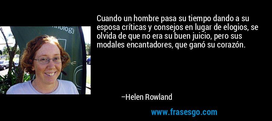 Cuando un hombre pasa su tiempo dando a su esposa críticas y consejos en lugar de elogios, se olvida de que no era su buen juicio, pero sus modales encantadores, que ganó su corazón. – Helen Rowland