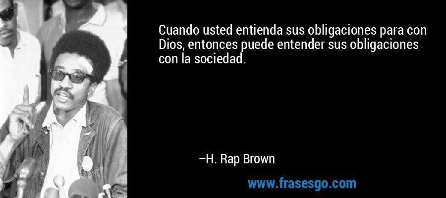 Cuando usted entienda sus obligaciones para con Dios, entonces puede entender sus obligaciones con la sociedad. – H. Rap Brown