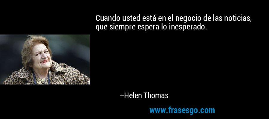 Cuando usted está en el negocio de las noticias, que siempre espera lo inesperado. – Helen Thomas