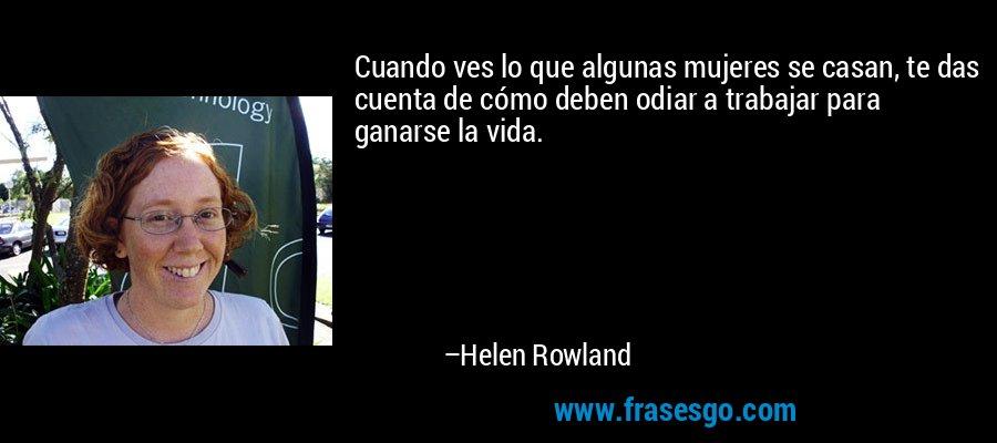Cuando ves lo que algunas mujeres se casan, te das cuenta de cómo deben odiar a trabajar para ganarse la vida. – Helen Rowland
