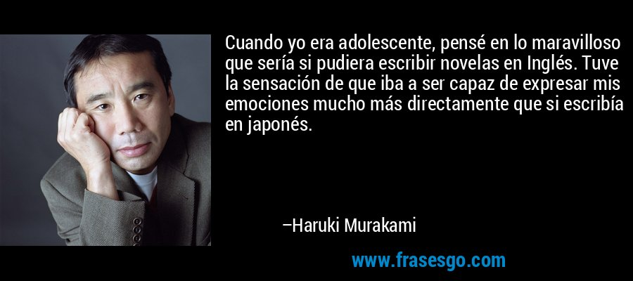 Cuando yo era adolescente, pensé en lo maravilloso que sería si pudiera escribir novelas en Inglés. Tuve la sensación de que iba a ser capaz de expresar mis emociones mucho más directamente que si escribía en japonés. – Haruki Murakami
