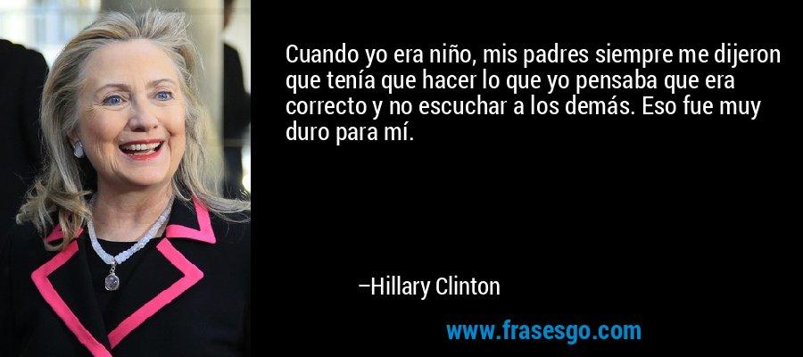 Cuando yo era niño, mis padres siempre me dijeron que tenía que hacer lo que yo pensaba que era correcto y no escuchar a los demás. Eso fue muy duro para mí. – Hillary Clinton