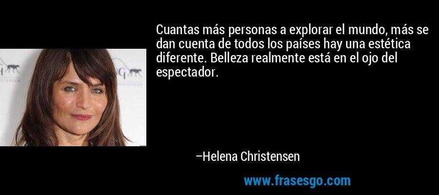 Cuantas más personas a explorar el mundo, más se dan cuenta de todos los países hay una estética diferente. Belleza realmente está en el ojo del espectador. – Helena Christensen