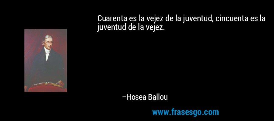Cuarenta es la vejez de la juventud, cincuenta es la juventud de la vejez. – Hosea Ballou