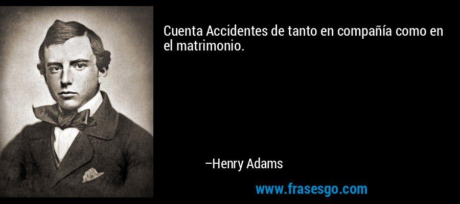 Cuenta Accidentes de tanto en compañía como en el matrimonio. – Henry Adams