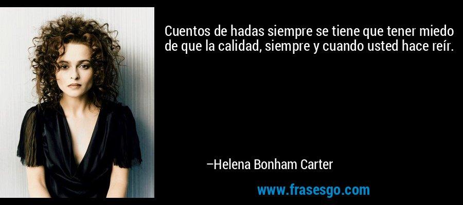 Cuentos de hadas siempre se tiene que tener miedo de que la calidad, siempre y cuando usted hace reír. – Helena Bonham Carter