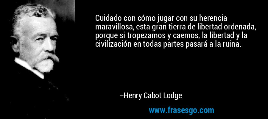 Cuidado con cómo jugar con su herencia maravillosa, esta gran tierra de libertad ordenada, porque si tropezamos y caemos, la libertad y la civilización en todas partes pasará a la ruina. – Henry Cabot Lodge