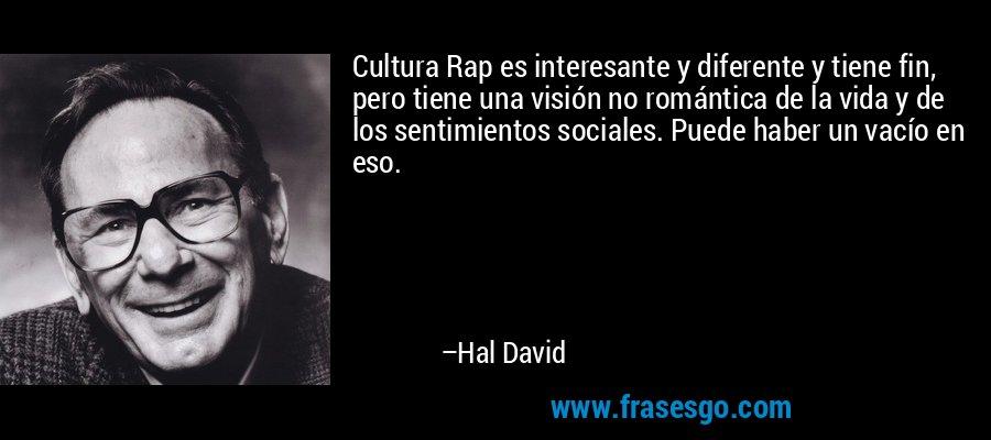 Cultura Rap es interesante y diferente y tiene fin, pero tiene una visión no romántica de la vida y de los sentimientos sociales. Puede haber un vacío en eso. – Hal David