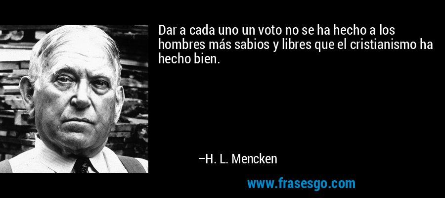 Dar a cada uno un voto no se ha hecho a los hombres más sabios y libres que el cristianismo ha hecho bien. – H. L. Mencken