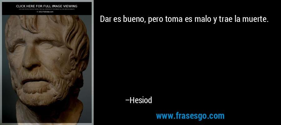 Dar es bueno, pero toma es malo y trae la muerte. – Hesiod