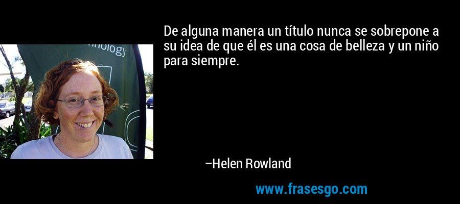 De alguna manera un título nunca se sobrepone a su idea de que él es una cosa de belleza y un niño para siempre. – Helen Rowland