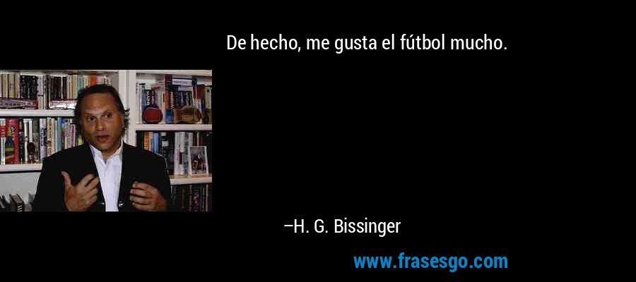 De hecho, me gusta el fútbol mucho. – H. G. Bissinger