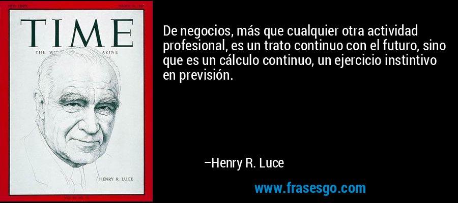 De negocios, más que cualquier otra actividad profesional, es un trato continuo con el futuro, sino que es un cálculo continuo, un ejercicio instintivo en previsión. – Henry R. Luce