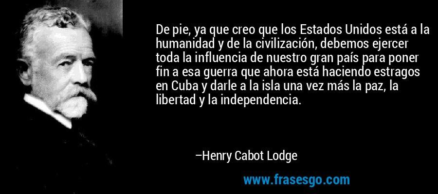 De pie, ya que creo que los Estados Unidos está a la humanidad y de la civilización, debemos ejercer toda la influencia de nuestro gran país para poner fin a esa guerra que ahora está haciendo estragos en Cuba y darle a la isla una vez más la paz, la libertad y la independencia. – Henry Cabot Lodge
