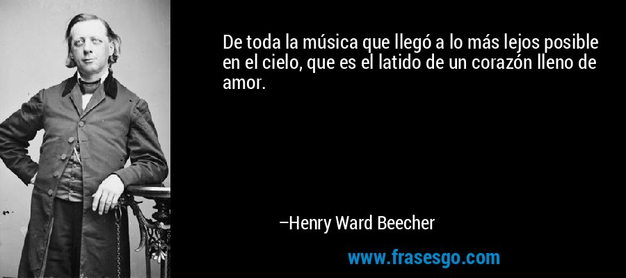 De toda la música que llegó a lo más lejos posible en el cielo, que es el latido de un corazón lleno de amor. – Henry Ward Beecher