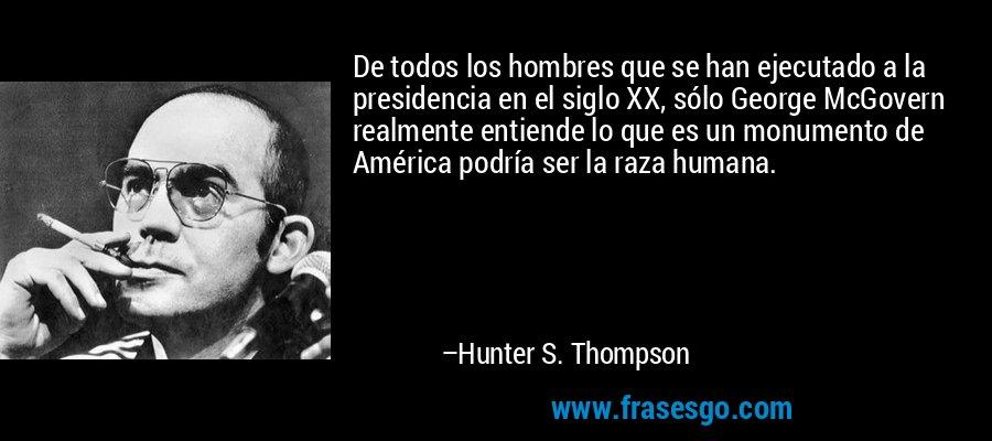 De todos los hombres que se han ejecutado a la presidencia en el siglo XX, sólo George McGovern realmente entiende lo que es un monumento de América podría ser la raza humana. – Hunter S. Thompson