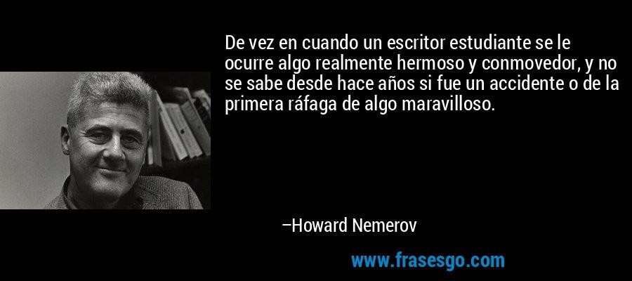 De vez en cuando un escritor estudiante se le ocurre algo realmente hermoso y conmovedor, y no se sabe desde hace años si fue un accidente o de la primera ráfaga de algo maravilloso. – Howard Nemerov