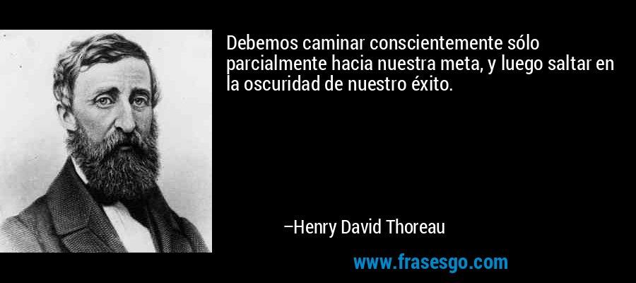 Debemos caminar conscientemente sólo parcialmente hacia nuestra meta, y luego saltar en la oscuridad de nuestro éxito. – Henry David Thoreau