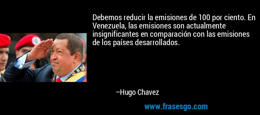 Debemos reducir la emisiones de 100 por ciento. En Venezuela, las emisiones son actualmente insignificantes en comparación con las emisiones de los países desarrollados. – Hugo Chavez