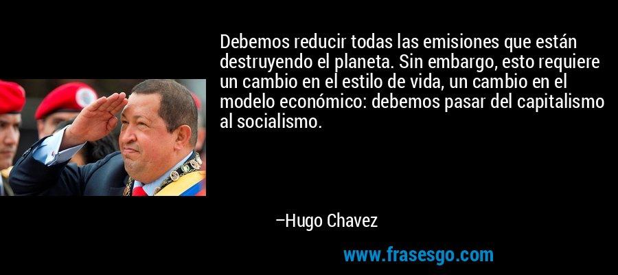 Debemos reducir todas las emisiones que están destruyendo el planeta. Sin embargo, esto requiere un cambio en el estilo de vida, un cambio en el modelo económico: debemos pasar del capitalismo al socialismo. – Hugo Chavez