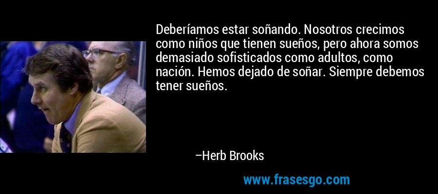 Deberíamos estar soñando. Nosotros crecimos como niños que tienen sueños, pero ahora somos demasiado sofisticados como adultos, como nación. Hemos dejado de soñar. Siempre debemos tener sueños. – Herb Brooks