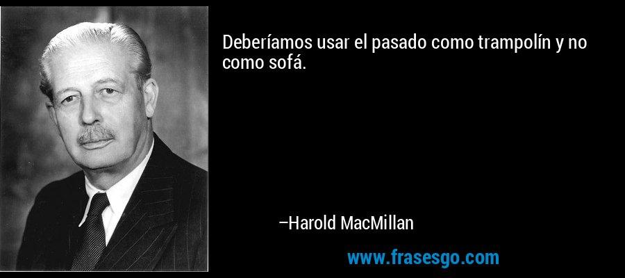 Deberíamos usar el pasado como trampolín y no como sofá.  – Harold MacMillan