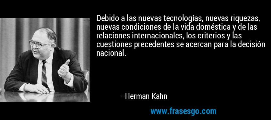 Debido a las nuevas tecnologías, nuevas riquezas, nuevas condiciones de la vida doméstica y de las relaciones internacionales, los criterios y las cuestiones precedentes se acercan para la decisión nacional. – Herman Kahn