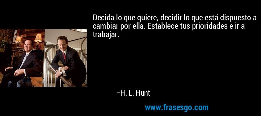 Decida lo que quiere, decidir lo que está dispuesto a cambiar por ella. Establece tus prioridades e ir a trabajar. – H. L. Hunt