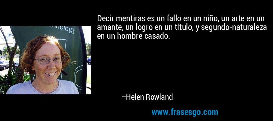 Decir mentiras es un fallo en un niño, un arte en un amante, un logro en un título, y segundo-naturaleza en un hombre casado. – Helen Rowland
