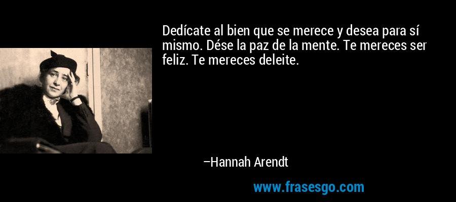 Dedícate al bien que se merece y desea para sí mismo. Dése la paz de la mente. Te mereces ser feliz. Te mereces deleite. – Hannah Arendt