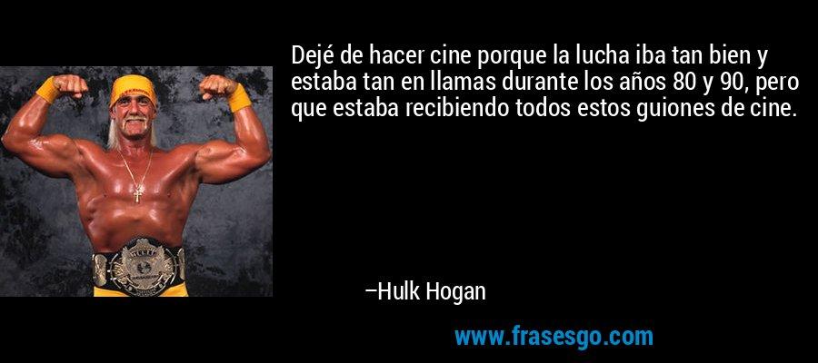 Dejé de hacer cine porque la lucha iba tan bien y estaba tan en llamas durante los años 80 y 90, pero que estaba recibiendo todos estos guiones de cine. – Hulk Hogan