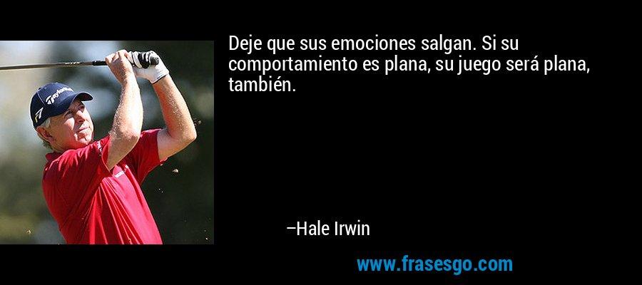 Deje que sus emociones salgan. Si su comportamiento es plana, su juego será plana, también. – Hale Irwin