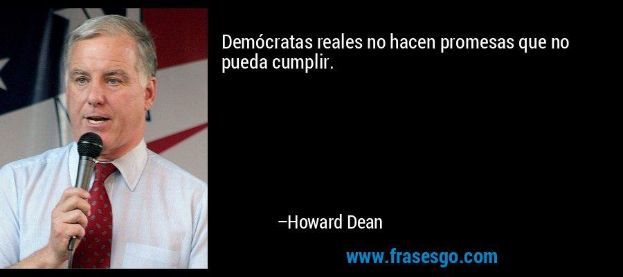 Demócratas reales no hacen promesas que no pueda cumplir. – Howard Dean
