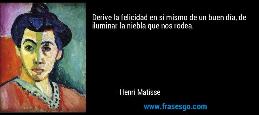 Derive la felicidad en sí mismo de un buen día, de iluminar la niebla que nos rodea. – Henri Matisse