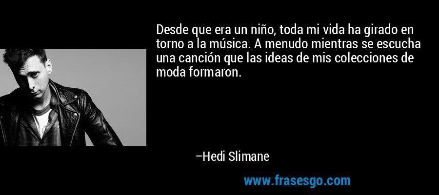 Desde que era un niño, toda mi vida ha girado en torno a la música. A menudo mientras se escucha una canción que las ideas de mis colecciones de moda formaron. – Hedi Slimane
