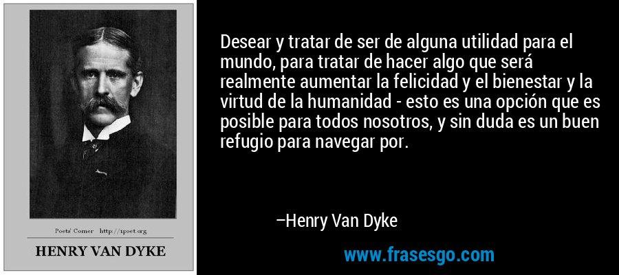 Desear y tratar de ser de alguna utilidad para el mundo, para tratar de hacer algo que será realmente aumentar la felicidad y el bienestar y la virtud de la humanidad - esto es una opción que es posible para todos nosotros, y sin duda es un buen refugio para navegar por. – Henry Van Dyke