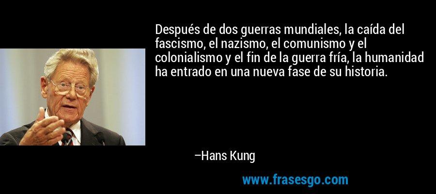 Después de dos guerras mundiales, la caída del fascismo, el nazismo, el comunismo y el colonialismo y el fin de la guerra fría, la humanidad ha entrado en una nueva fase de su historia. – Hans Kung