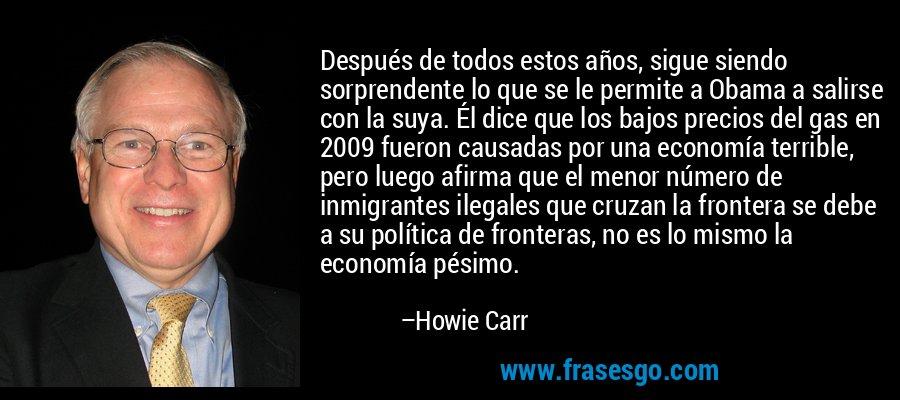 Después de todos estos años, sigue siendo sorprendente lo que se le permite a Obama a salirse con la suya. Él dice que los bajos precios del gas en 2009 fueron causadas por una economía terrible, pero luego afirma que el menor número de inmigrantes ilegales que cruzan la frontera se debe a su política de fronteras, no es lo mismo la economía pésimo. – Howie Carr